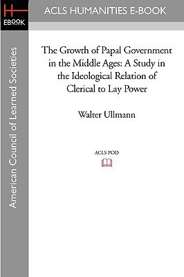 The Growth Of Papal Government In The Middle Ages: A Study In The Ideological Relation Of Clerical To Lay Power  by  Walter Ullmann