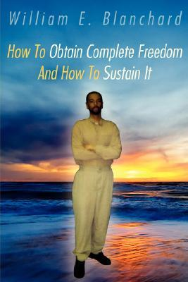 How to Obtain Complete Freedom and How to Sustain It  by  William Blanchard