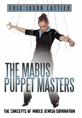 The Mabus Puppet Masters: The Concepts of World Jewish Domination  by  Eric Jason Lattier