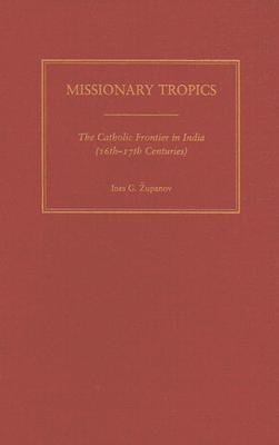 Missionary Tropics: The Catholic Frontier in India (16th-17th Centuries) Ines G. Županov