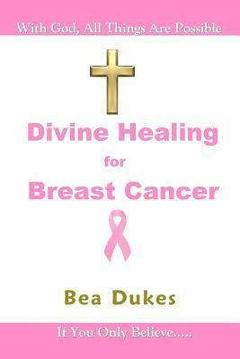 Divine Healing for Breast Cancer  by  Bea Dukes