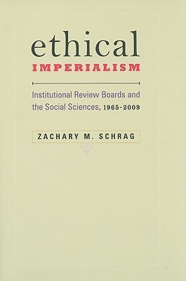 Ethical Imperialism: Institutional Review Boards and the Social Sciences, 1965–2009 Zachary M. Schrag