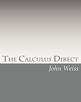 The Calculus Direct: An intuitively Obvious Approach to a Basic Understanding of the Calculus for the Casual Observer: 1  by  John Weiss