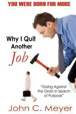 Why I Quit Another Job: Going Against the Grain in Search of Purpose  by  John C. Meyer