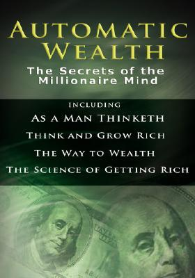Automatic Wealth I: The Secrets of the Millionaire Mind-Including: As a Man Thinketh, the Science of Getting Rich, the Way to Wealth & Think and Grow Rich Napoleon Hill