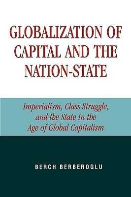 Globalization of Capital and the Nation-State: Imperialism, Class Struggle, and the State in the Age of Global Capitalism Berch Berberoglu