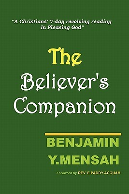 Believers Companion: A christians 7-day revolving reading in pleasing God Benjamin Y. Mensah