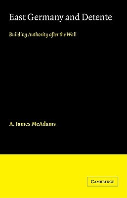 East Germany and Detente: Building Authority After the Wall  by  A. James McAdams