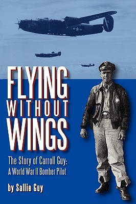 Flying Without Wings: The Story of Carroll Guy - A World War II Bomber Pilot  by  Sallie Guy