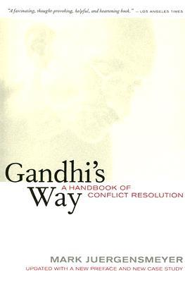 Gandhis Way: A Handbook of Conflict Resolution, Updated with a New Preface and New Case Study  by  Mark Juergensmeyer