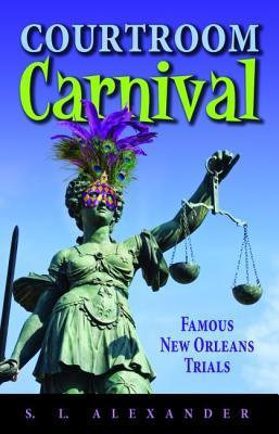 Courtroom Carnival: Famous New Orleans Trials  by  S.L. Alexander