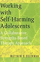 Working with Self-Harming Adolescents: A Collaborative, Strengths-Based Therapy Approach