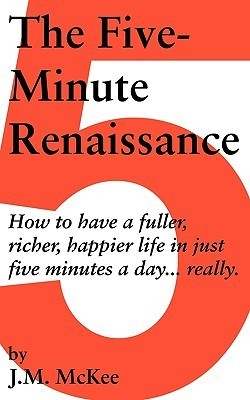 The Five-Minute Renaissance: How to Have a Fuller, Richer, Happier Life in Just Five Minutes a Day...Really. McKee J. M. McKee