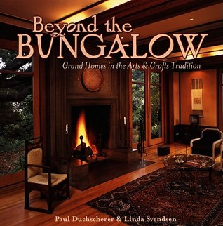 Beyond the Bungalow: Grand Homes in the Arts & Crafts Tradition Paul Duchscherer