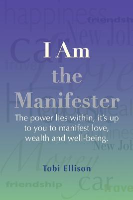 I Am the Manifester: The Power Lies Within, Its Up to You to Manifest Love, Wealth and Well-Being. Tobi Ellison