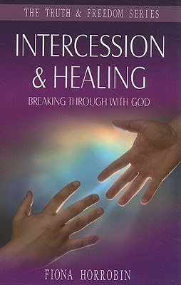 Intercession and Healing: Breaking Through with God  by  Fiona Horrobin