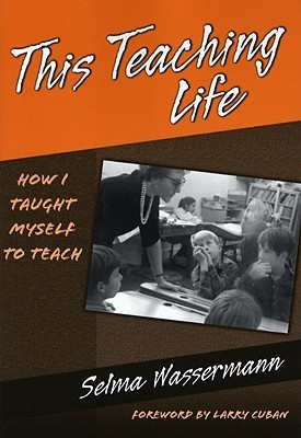 This Teaching Life: How I Taught Myself to Teach  by  Selma Wassermann