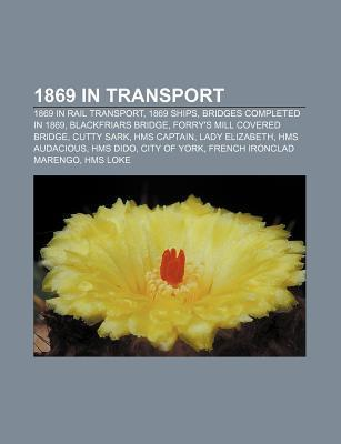 1869 in Transport: 1869 in Rail Transport, 1869 Ships, Bridges Completed in 1869, Blackfriars Bridge, Forrys Mill Covered Bridge, Cutty Sark  by  Books LLC