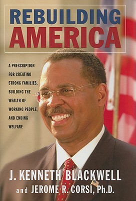 Rebuilding America: A Prescription for Creating Strong Families, Building the Wealth of Working People, and Ending Welfare  by  John Kenneth Blackwell
