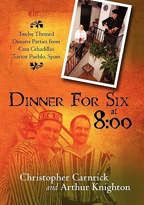 Dinner for Six at 8: 00: Twelve Themed Dinners Parties from Casa Cebadillas Torrox Pueblo, Spain  by  Christopher Carnrick