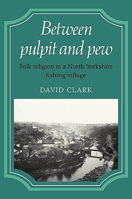 Between Pulpit and Pew: Folk Religion in a North Yorkshire Fishing Village  by  David Clark