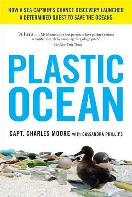 Plastic Ocean: How a Sea Captains Chance Discovery Launched a Determined Quest to Save the Oce ans  by  Charles Moore