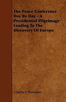 The Peace Conference Day  by  Day - A Presidential Pilgrimage Leading to the Discovery of Europe by Charles T. Thompson