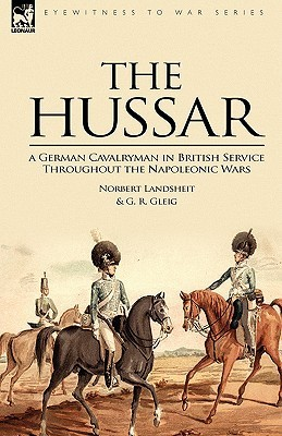 The Hussar: A German Cavalryman in British Service Throughout the Napoleonic Wars  by  Norbert Landsheit