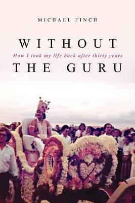 Without the Guru: How I Took My Life Back After Thirty Years  by  Michael Robert Finch
