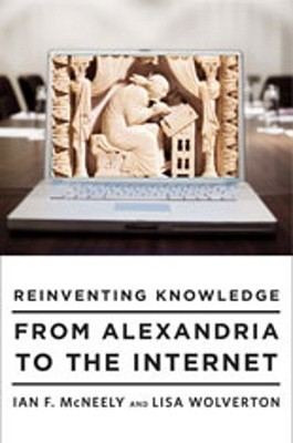 Reinventing Knowledge: From Alexandria to the Internet  by  Ian F. McNeely