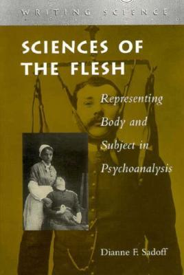 Sciences of the Flesh: Representing Body and Subject in Psychoanalysis  by  Dianne Sadoff