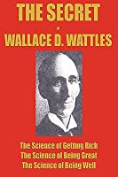 The Secret of Wallace Wattles: The Science of Getting Rich, the Science of Being Great and the Science of Being Well