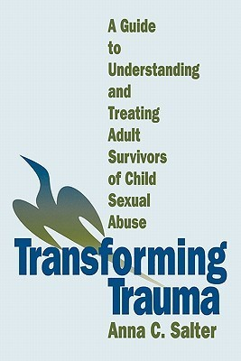 Transforming Trauma: A Guide to Understanding and Treating Adult Survivors of Child Sexual Abuse Anna C. Salter
