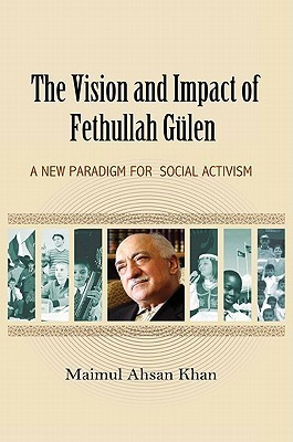 The Vision and Impact of Fethullah Gulen: A New Paradigm for Social Activism  by  Maimul Ahsan Khan