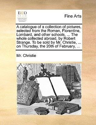 A catalogue of a collection of pictures, selected from the Roman, Florentine, Lombard, and other schools. ... The whole collected abroad,  by  Robert Strange. To be sold by Mr. Christie, ... on Thursday, the 20th of February, ... by Mr. Christie