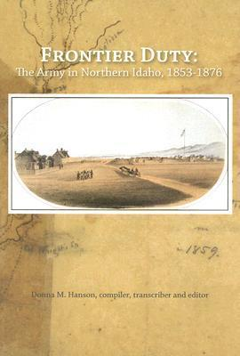 Frontier Duty: The Army in Northern Idaho, 1853-1876  by  Donna M. Hanson