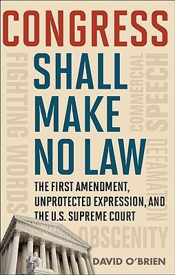 Congress Shall Make No Law: The First Amendment, Unprotected Expression, and the U.S. Supreme Court David M. OBrien