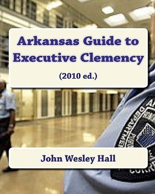 Arkansas Guide to Executive Clemency: (2010 Ed.)  by  John Wesley Hall