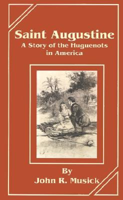 Saint Augustine: A Story of the Huguenots in America John R. Musick