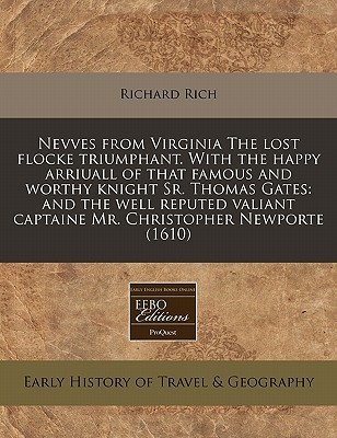 Nevves from Virginia the Lost Flocke Triumphant. with the Happy Arriuall of That Famous and Worthy Knight Sr. Thomas Gates: And the Well Reputed Valia Richard Rich