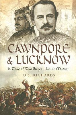Cawnpore and Lucknow: A Tale of Two Sieges - Indian Mutiny  by  Don Richards