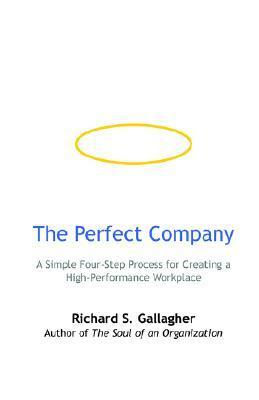 The Perfect Company: A Simple Four-Step Process for Creating a High-Performance Workplace  by  Richard S. Gallagher