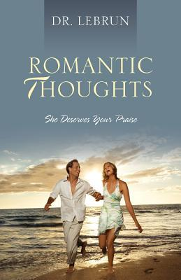 Romantic Thoughts: She Deserves Your Praise  by  Dr Lebrun