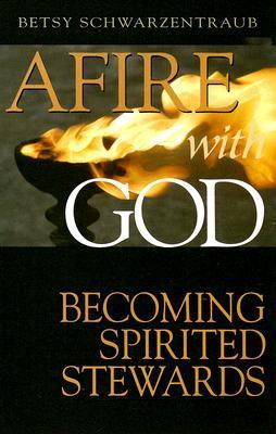 Afire with God: Becoming Spirited Stewards  by  Betsy Schwartzentraub