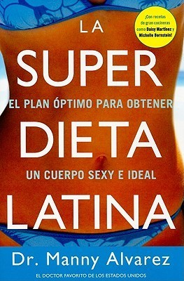 La Super Dieta Latina: El Plan Optimo Para Obtener un Cuerpo Sexy e Ideal  by  Manny Alvarez