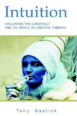 Intuition: Evaluating the Construct and Its Impact on Creative Thinking Tony Bastick