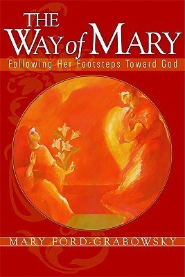 The Way of Mary: Following Her Footsteps Toward God  by  Mary Ford Grabowsky