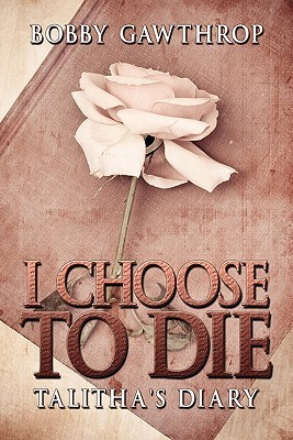 I Choose to Die: Talithas Diary  by  Bobby Gawthrop