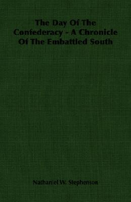 The Day of the Confederacy - A Chronicle of the Embattled South Nathaniel W. Stephenson
