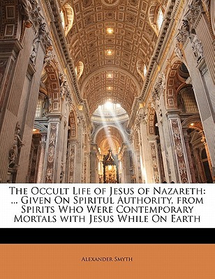 The Occult Life of Jesus of Nazareth: ... Given on Spiritul Authority, from Spirits Who Were Contemporary Mortals with Jesus While on Earth Alexander Smyth